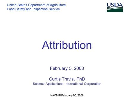 United States Department of Agriculture Food Safety and Inspection Service NACMPI February 5-6, 2008 Attribution February 5, 2008 Curtis Travis, PhD Science.