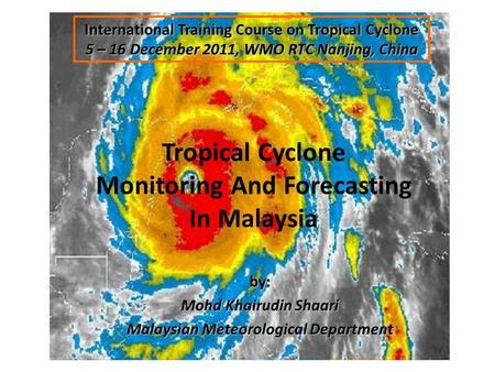 Tropical Cyclone Monitoring And Forecasting In Malaysia International Training Course on Tropical Cyclone 5 – 16 December 2011, WMO RTC Nanjing, China.