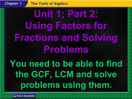 Unit 1; Part 2: Using Factors for Fractions and Solving Problems You need to be able to find the GCF, LCM and solve problems using them.