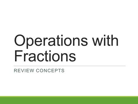 Operations with Fractions REVIEW CONCEPTS. Fractions A number in the form Numerator Denominator Or N D.
