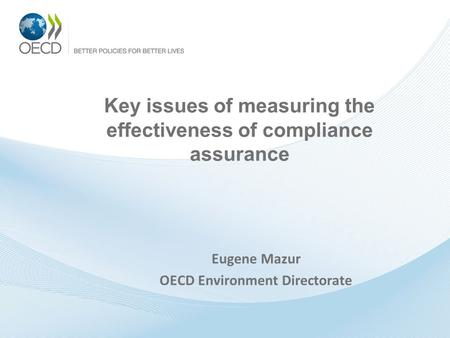 Key issues of measuring the effectiveness of compliance assurance Eugene Mazur OECD Environment Directorate.