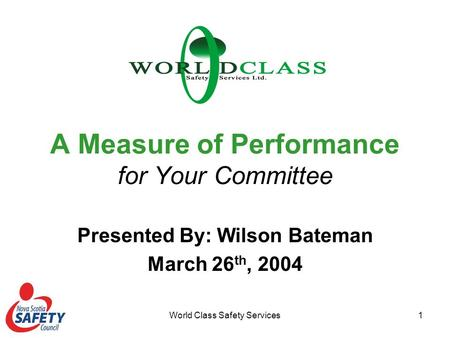 World Class Safety Services1 A Measure of Performance for Your Committee Presented By: Wilson Bateman March 26 th, 2004.