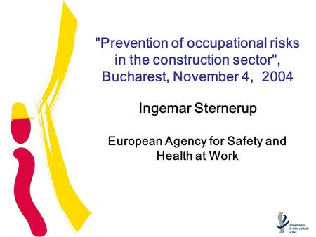 Prevention of occupational risks in the construction sector, Bucharest, November 4, 2004 Ingemar Sternerup European Agency for Safety and Health at Work.