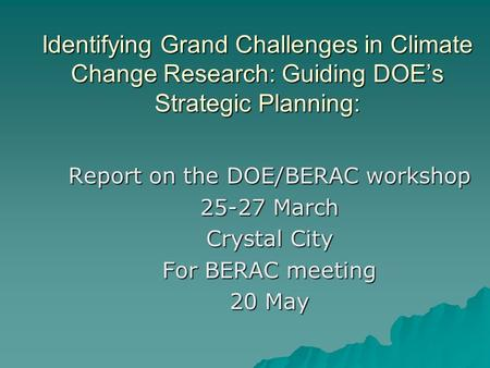 Identifying Grand Challenges in Climate Change Research: Guiding DOE's Strategic Planning: Report on the DOE/BERAC workshop 25-27 March Crystal City For.