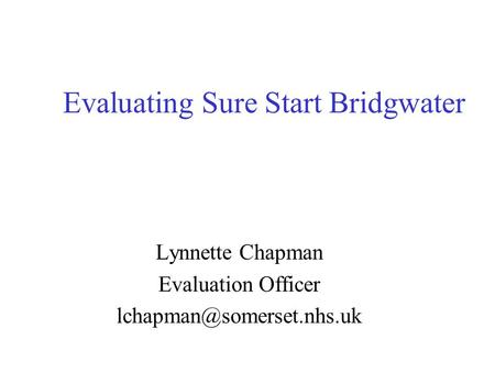 Evaluating Sure Start Bridgwater Lynnette Chapman Evaluation Officer