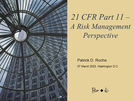 PwC 21 CFR Part 11 – A Risk Management Perspective Patrick D. Roche 07 March 2003, Washington D.C.