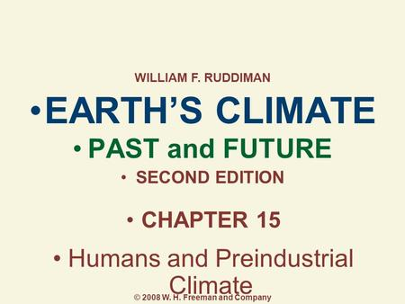 EARTH'S CLIMATE PAST and FUTURE SECOND EDITION CHAPTER 15 Humans and Preindustrial Climate WILLIAM F. RUDDIMAN © 2008 W. H. Freeman and Company.