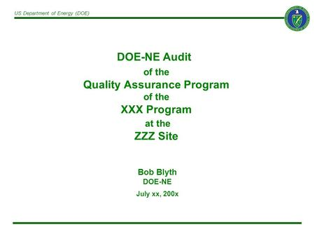 US Department of Energy (DOE) of the Quality Assurance Program of the XXX Program at the ZZZ Site Bob Blyth DOE-NE July xx, 200x DOE-NE Audit.