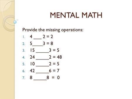 MENTAL MATH Provide the missing operations: 4 ___ 2 = 2 5____3 = 8