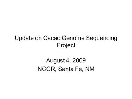 Update on Cacao Genome Sequencing Project August 4, 2009 NCGR, Santa Fe, NM.