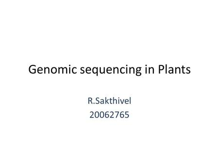 Genomic sequencing in Plants R.Sakthivel 20062765.