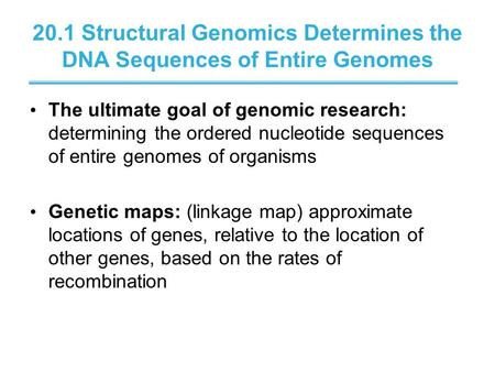 20.1 Structural Genomics Determines the DNA Sequences of Entire Genomes The ultimate goal of genomic research: determining the ordered nucleotide sequences.