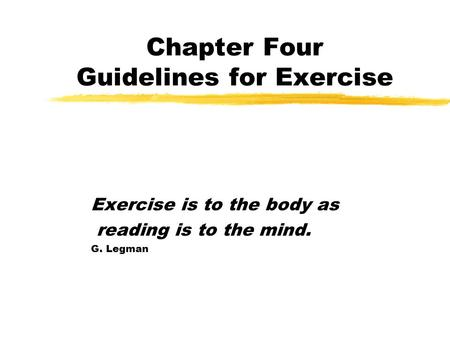 Chapter Four Guidelines for Exercise Exercise is to the body as reading is to the mind. G. Legman.
