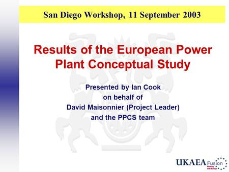 San Diego Workshop, 11 September 2003 Results of the European Power Plant Conceptual Study Presented by Ian Cook on behalf of David Maisonnier (Project.