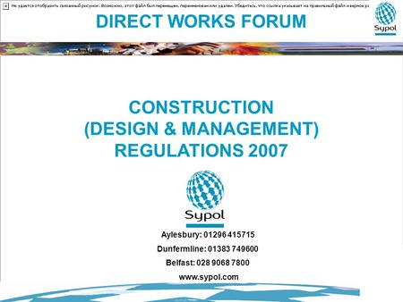 DIRECT WORKS FORUM CONSTRUCTION (DESIGN & MANAGEMENT) REGULATIONS 2007 Aylesbury: 01296 415715 Dunfermline: 01383 749600 Belfast: 028 9068 7800 www.sypol.com.