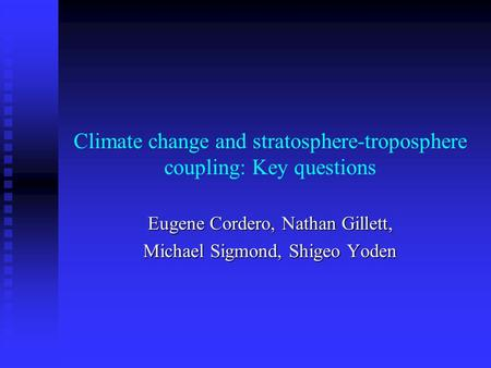 Climate change and stratosphere-troposphere coupling: Key questions Eugene Cordero, Nathan Gillett, Michael Sigmond, Shigeo Yoden.
