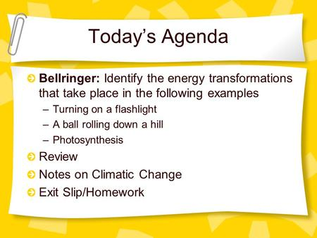 Today's Agenda Bellringer: Identify the energy transformations that take place in the following examples –Turning on a flashlight –A ball rolling down.