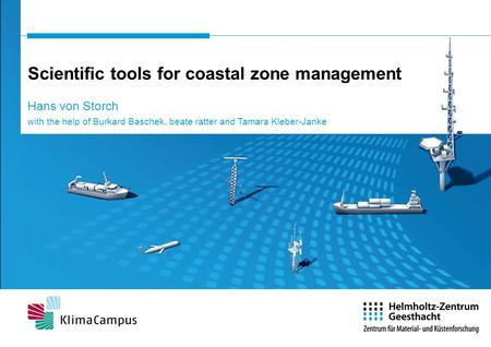 Scientific tools for coastal zone management Hans von Storch with the help of Burkard Baschek, beate ratter and Tamara Kleber-Janke.
