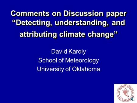 "Comments on Discussion paper ""Detecting, understanding, and attributing climate change"" David Karoly School of Meteorology University of Oklahoma."