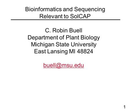 1 Bioinformatics and Sequencing Relevant to SolCAP C. Robin Buell Department of Plant Biology Michigan State University East Lansing MI 48824