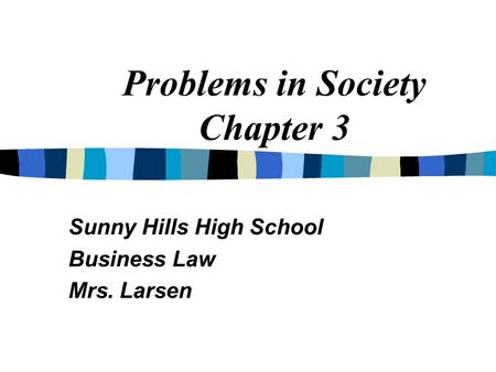 Problems in Society Chapter 3 Sunny Hills High School Business Law Mrs. Larsen.