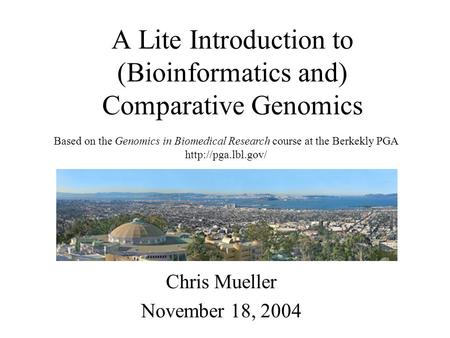 A Lite Introduction to (Bioinformatics and) Comparative Genomics Chris Mueller November 18, 2004 Based on the Genomics in Biomedical Research course at.