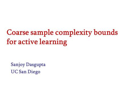 Coarse sample complexity bounds for active learning Sanjoy Dasgupta UC San Diego.