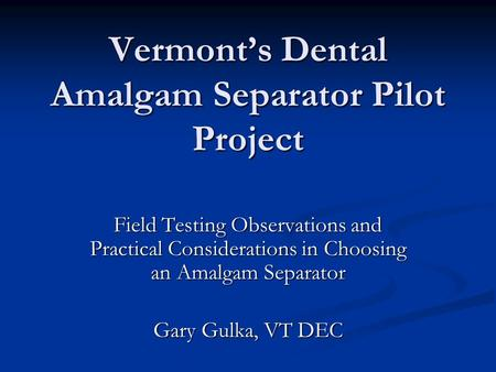 Vermont's Dental Amalgam Separator Pilot Project Field Testing Observations and Practical Considerations in Choosing an Amalgam Separator Gary Gulka, VT.