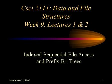 March 16 & 21, 20001 Csci 2111: Data and File Structures Week 9, Lectures 1 & 2 Indexed Sequential File Access and Prefix B+ Trees.