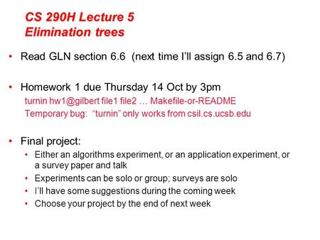 CS 290H Lecture 5 Elimination trees Read GLN section 6.6 (next time I'll assign 6.5 and 6.7) Homework 1 due Thursday 14 Oct by 3pm turnin file1.