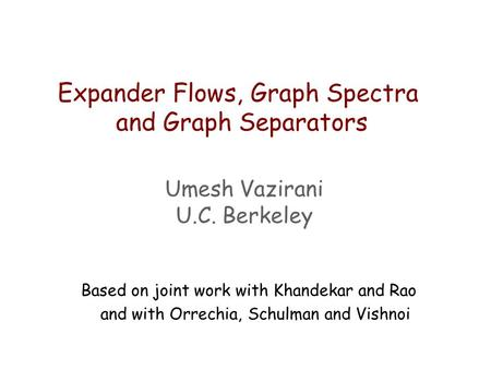 Expander Flows, Graph Spectra and Graph Separators Umesh Vazirani U.C. Berkeley Based on joint work with Khandekar and Rao and with Orrechia, Schulman.