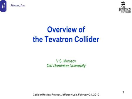 11 Overview of the Tevatron Collider V.S. Morozov Old Dominion University Muons, Inc. Collider Review Retreat, Jefferson Lab, February 24, 2010.