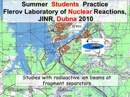 23 July 2010FLNR Dubna Summer Students Practice Flerov Laboratory of Nuclear Reactions, JINR, Dubna 2010 JINR, Dubna 2010 Studies with radioactive ion.