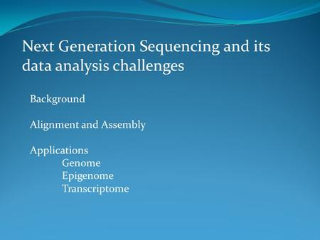 Next Generation Sequencing and its data analysis challenges Background Alignment and Assembly Applications Genome Epigenome Transcriptome.