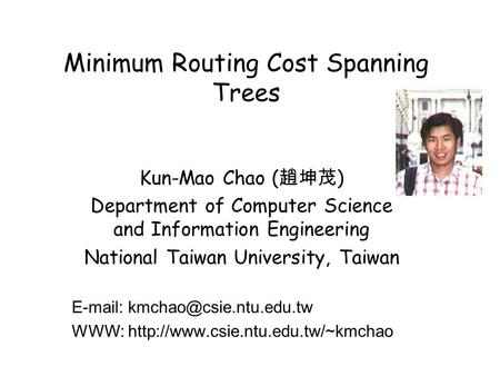 Minimum Routing Cost Spanning Trees Kun-Mao Chao ( 趙坤茂 ) Department of Computer Science and Information Engineering National Taiwan University, Taiwan.