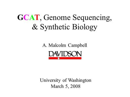 GCAT, Genome Sequencing, & Synthetic Biology A. Malcolm Campbell University of Washington March 5, 2008.