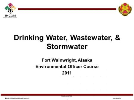 Drinking Water, Wastewater, & Stormwater Fort Wainwright, Alaska Environmental Officer Course 2011 Name//office/phone/email address UNCLASSIFIED 10/16/2015.