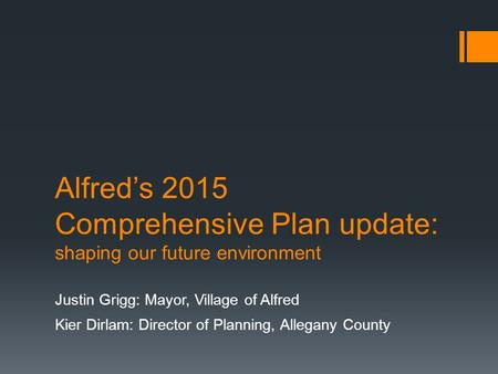 Alfred's 2015 Comprehensive Plan update: shaping our future environment Justin Grigg: Mayor, Village of Alfred Kier Dirlam: Director of Planning, Allegany.