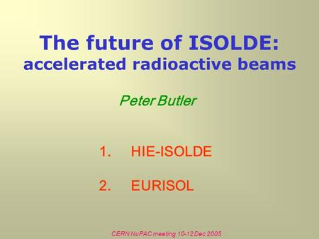 CERN NuPAC meeting 10-12 Dec 2005 The future of ISOLDE: accelerated radioactive beams Peter Butler 1.HIE-ISOLDE 2.EURISOL.