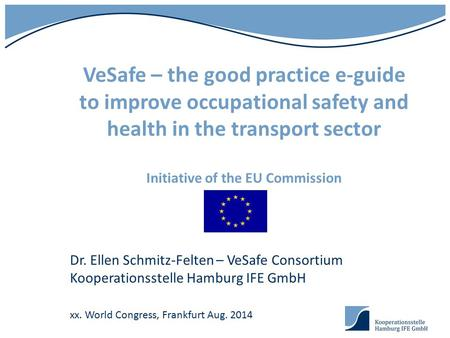 VeSafe – the good practice e-guide to improve occupational safety and health in the transport sector Initiative of the EU Commission Dr. Ellen Schmitz-Felten.