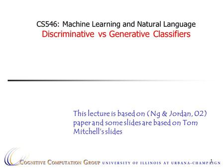 1 CS546: Machine Learning and Natural Language Discriminative vs Generative Classifiers This lecture is based on (Ng & Jordan, 02) paper and some slides.