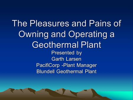 The Pleasures and Pains of Owning and Operating a Geothermal Plant Presented by Garth Larsen PacifiCorp -Plant Manager Blundell Geothermal Plant.