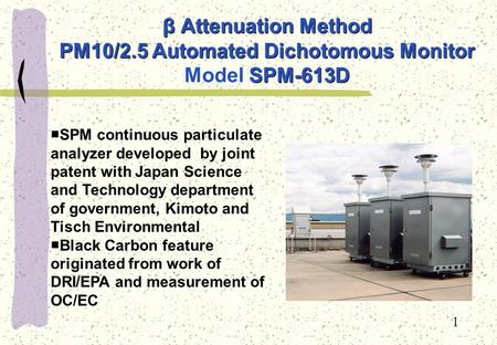 1 β Attenuation Method PM10/2.5 Automated Dichotomous Monitor SPM-613D β Attenuation Method PM10/2.5 Automated Dichotomous Monitor Model SPM-613D ■SPM.