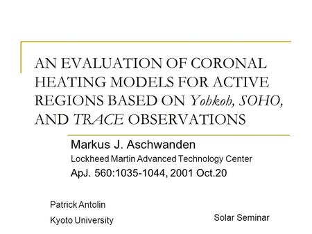 AN EVALUATION OF CORONAL HEATING MODELS FOR ACTIVE REGIONS BASED ON Yohkoh, SOHO, AND TRACE OBSERVATIONS Markus J. Aschwanden Lockheed Martin Advanced.