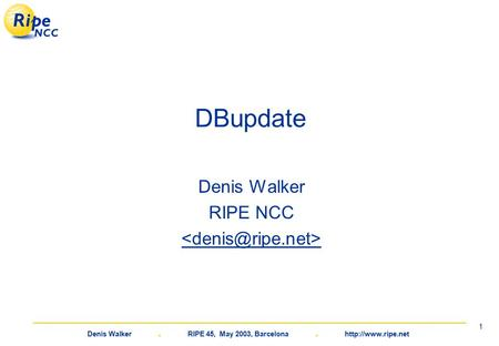 Denis Walker. RIPE 45, May 2003, Barcelona.  1 DBupdate Denis Walker RIPE NCC.