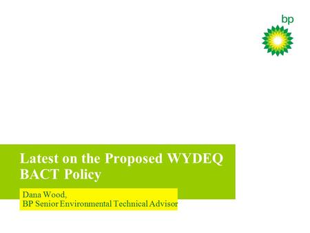 Latest on the Proposed WYDEQ BACT Policy Dana Wood, BP Senior Environmental Technical Advisor.