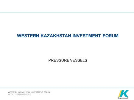 AKTAU, SEPTEMBER 2012 WESTERN KAZAKHSTAN INVESTMENT FORUM PRESSURE VESSELS.
