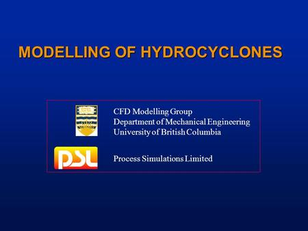 MODELLING OF HYDROCYCLONES CFD Modelling Group Department of Mechanical Engineering University of British Columbia Process Simulations Limited.