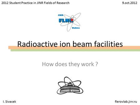 Radioactive ion beam facilities How does they work ? 2012 Student Practice in JINR Fields of Research 9.oct.2012 I. Sivacekflerovlab.jinr.ru.