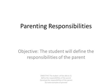 Parenting Responsibilities Objective: The student will define the responsibilities of the parent OBJECTIVE: The student will be able to 1) define the responsibilities.